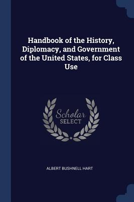 Handbook of the History, Diplomacy, and Government of the United States, for Class Use - Hart, Albert Bushnell