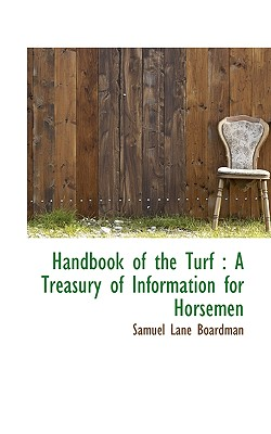 Handbook of the Turf: A Treasury of Information for Horsemen - Boardman, Samuel Lane