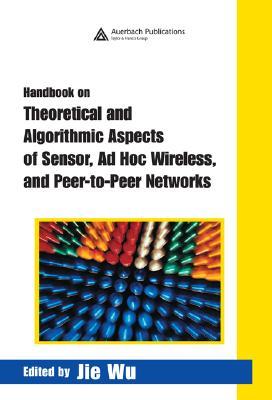 Handbook on Theoretical and Algorithmic Aspects of Sensor, Ad Hoc Wireless, and Peer-To-Peer Networks - Wu, Jie (Editor)
