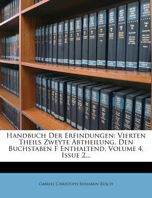 Handbuch Der Erfindungen: Vierten Theils Zweyte Abtheilung, Den Buchstaben F Enthaltend, Volume 4, Issue 2... - Gabriel Christoph Benjamin Busch (Creator)