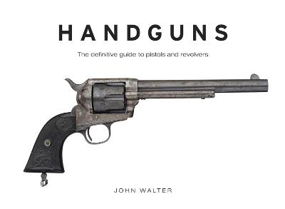 Handguns: The Definitive Guide to Pistols and Revolvers - Walter, John
