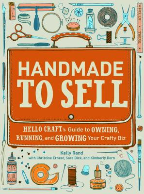 Handmade to Sell: Hello Craft's Guide to Owning, Running, and Growing Your Crafty Biz - Rand, Kelly