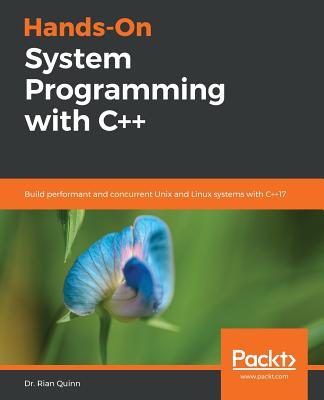 Hands-On System Programming with C++: Build performant and concurrent Unix and Linux systems with C++17 - Quinn, Dr. Rian