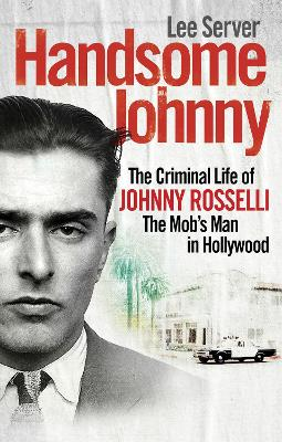 Handsome Johnny: The Criminal Life of Johnny Rosselli, The Mob's Man in Hollywood - Server, Lee