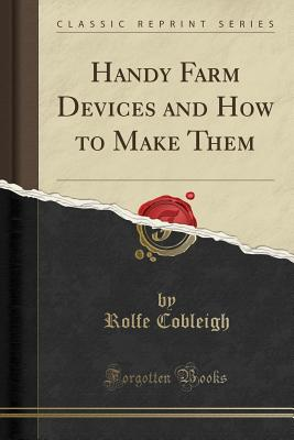 Handy Farm Devices and How to Make Them (Classic Reprint) - Cobleigh, Rolfe