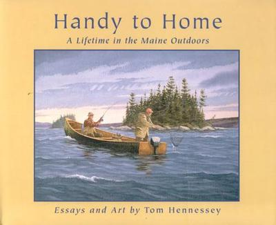Handy to Home: A Lifetime in the Maine Outdoors - Hennessey, Tom