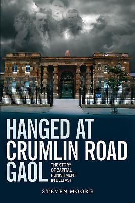 Hanged at Crumlin Road Gaol: The Story of Capital Punishment in Belfast - Moore, Steven