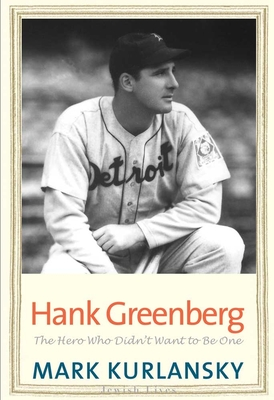 Hank Greenberg: The Hero Who Didn't Want to Be One - Kurlansky, Mark