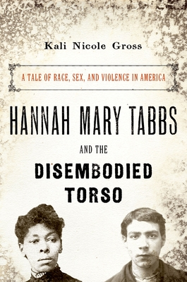Hannah Mary Tabbs and the Disembodied Torso: A Tale of Race, Sex, and Violence in America - Gross, Kali Nicole