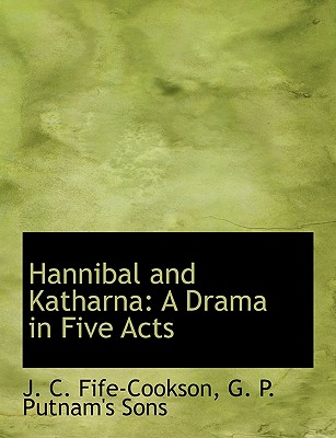 Hannibal and Katharna: A Drama in Five Acts - Fife-Cookson, J C, and G P Putnam & Co (Creator), and G P Putnam's Sons (Creator)