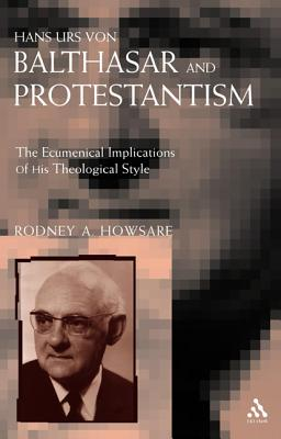 Hans Urs Von Balthasar and Protestantism: The Ecumenical Implications of His Theological Style - Howsare, Rodney
