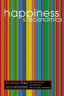 Happiness and Economics: How the Economy and Institutions Affect Human Well-Being - Frey, Bruno S, and Stutzer, Alois