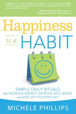 Happiness Is a Habit: Simple Daily Rituals That Increase Energy, Improve Energy, Improve Well-Being, and Add Joy to Every Day - Phillips, Michele