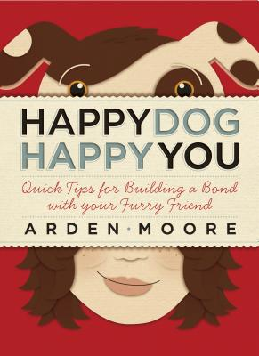 Happy Dog, Happy You: Quick Tips for Building a Bond with Your Furry Friend - Moore, Arden