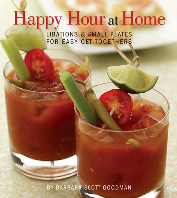 Happy Hour at Home: Libations and Small Plates for Easy Get-Togethers - Scott-Goodman, Barbara