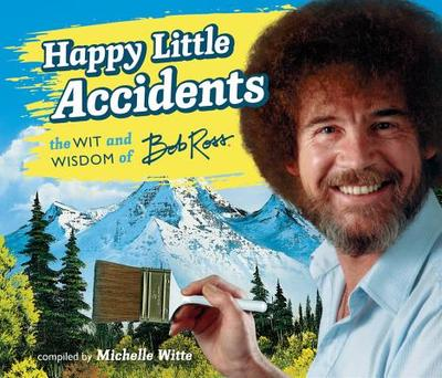 Happy Little Accidents: The Wit & Wisdom of Bob Ross - Ross, Bob, and Witte, Michelle (Compiled by)