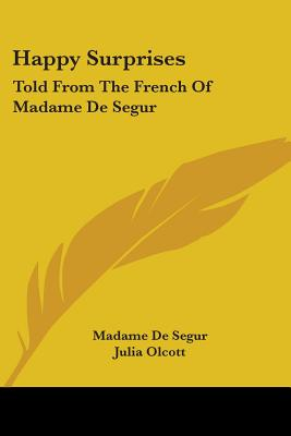 Happy Surprises: Told from the French of Madame de Segur - De Segur, Madame, and Olcott, Julia (Translated by), and Loiseaux, Louis Auguste (Introduction by)