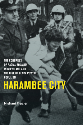 Harambee City: The Congress of Racial Equality in Cleveland and the Rise of Black Power Populism - Frazier, Nishani, Professor