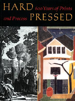 Hard Pressed: 600 Years of Prints and Process - Wyckoff, Elizabeth, and Platzker, David