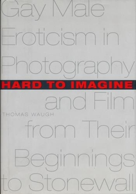 Hard to Imagine: Gay Male Eroticism in Photography and Film from Their Beginnings to Stonewall - Waugh, Thomas, Professor