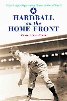 Hardball on the Home Front: Major League Replacement Players of World War II - Cleve, Craig Allen
