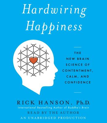 Hardwiring Happiness: The New Brain Science of Contentment, Calm, and Confidence - Hanson, Rick, PhD (Read by)