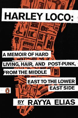 Harley Loco: A Memoir of Hard Living, Hair, and Post-Punk, from the Middle East to the Lower East Side - Elias, Rayya, and Gilbert, Elizabeth (Introduction by)