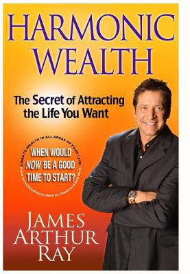 Harmonic Wealth: The Secret of Attracting the Life You Want - Ray, James Arthur, and Sivertsen, Linda