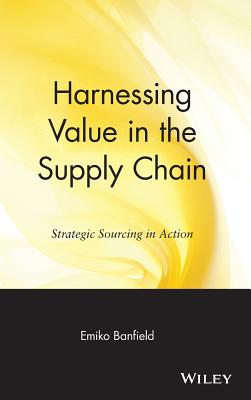 Harnessing Value in the Supply Chain: Strategic Sourcing in Action - Banfield, Emiko