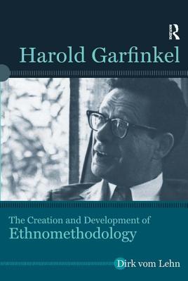 Harold Garfinkel: The Creation and Development of Ethnomethodology - Vom Lehn, Dirk
