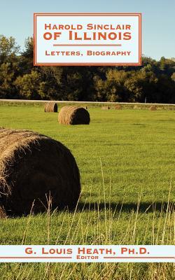 Harold Sinclair of Illinois: Letters, Biography - Heath Ph D, G Louis