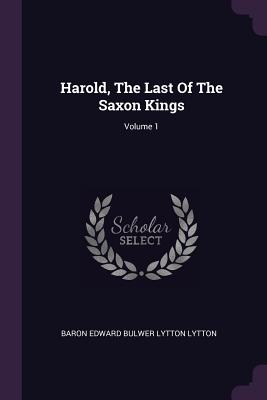 Harold, the Last of the Saxon Kings; Volume 1 - Baron Edward Bulwer Lytton Lytton (Creator)