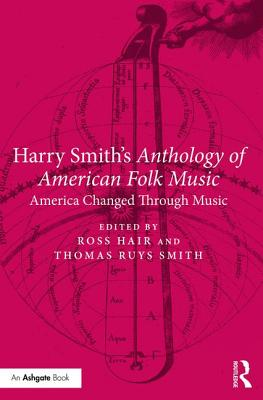 Harry Smith's Anthology of American Folk Music: America Changed Through Music - Hair, Ross (Editor), and Smith, Thomas Ruys (Editor)