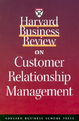 Harvard Business Review on Customer Relationship Management - Prahalad, C K, and Harvard Business School Publishing, and Ramaswamy, Patrica B