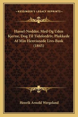 Hassel-Nodder, Med Og Uden Kjerne, Dog Til Tidsfordriv, Plukkede AF Min Henvisnede Livs-Busk (1845) - Wergeland, Henrik Arnold