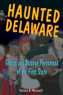 Haunted Delaware: Ghosts and Strange Phenomena of the First State - Martinelli, Patricia A