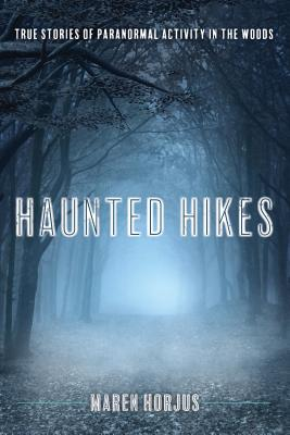 Haunted Hikes: Real Life Stories of Paranormal Activity in the Woods - Horjus, Maren