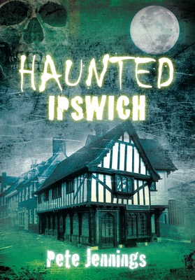 Haunted Ipswich - Jennings, Pete