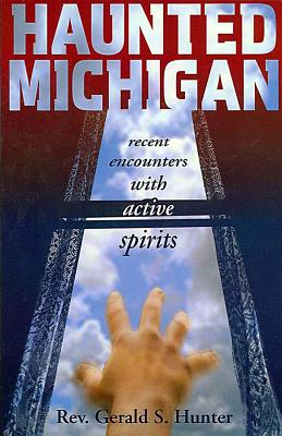 Haunted Michigan: Recent Encounters with Active Spirits - Hunter, Gerald S
