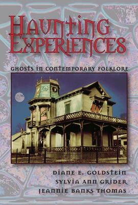 Haunting Experiences: Ghosts in Contemporary Folklore - Goldstein, Diane, and Grider, Sylvia, and Thomas, Jeannie Banks
