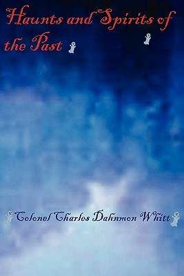 Haunts and Spirits of the Past - Whitt, Colonel Charles Dahnmon