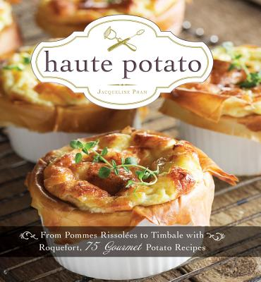 Haute Potato: From Pommes Rissolees to Timbale with Roquefort, 75 Gourmet Potato Recipes - Pham, Jacqueline
