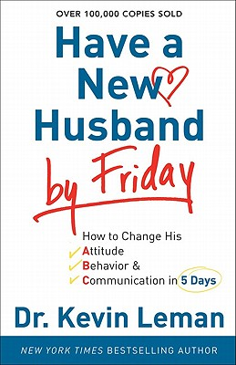 Have a New Husband by Friday: How to Change His Attitude, Behavior &Amp; Communication in 5 Days - Leman, Kevin, Dr.