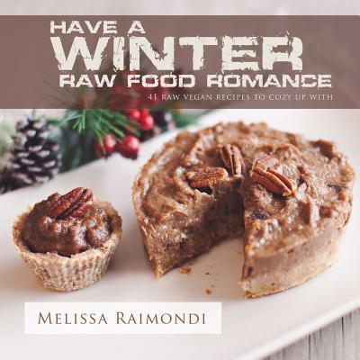 Have a Winter Raw Food Romance: Raw Vegan Recipes for Cozy Winter Months - Raimondi, Melissa