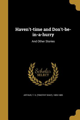 Haven't-Time and Don't-Be-In-A-Hurry: And Other Stories - Arthur, T S (Timothy Shay) 1809-1885 (Creator)