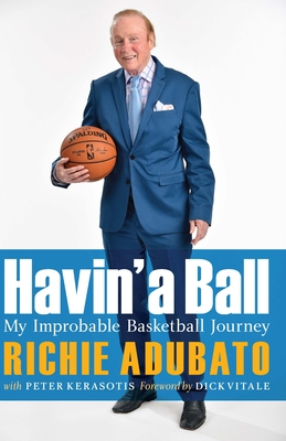 Havin' a Ball: My Improbable Basketball Journey - Adubato, Richie, and Kerasotis, Peter, and Vitale, Dick (Foreword by)