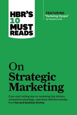 Hbr's 10 Must Reads on Strategic Marketing (with Featured Article Marketing Myopia, by Theodore Levitt) - Review, Harvard Business, and Christensen, Clayton M, and Levitt, Theordore