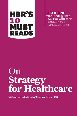HBR's 10 Must Reads on Strategy for Healthcare - Review, Harvard Business, and Porter, Michael E, and Collins, James C