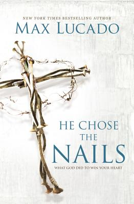 He Chose the Nails: What God Did to Win Your Heart - Lucado, Max