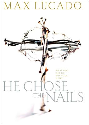 He Chose the Nails: What God Did to Win Your Heart - Lucado, Max, and Woods, Len, and Veerman, David R